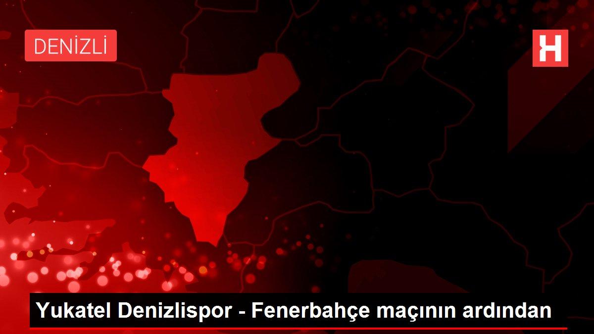 Yukatel Denizlispor - Fenerbahçe maçının ardından