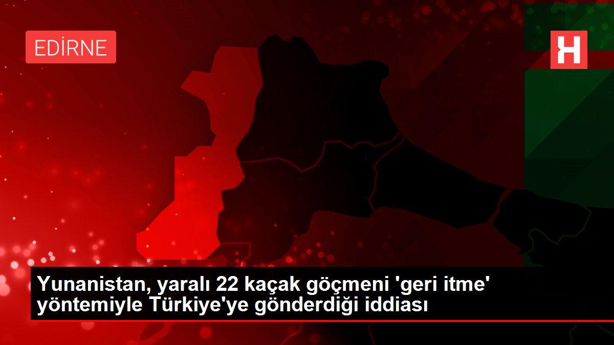 Yunanistan, yaralı 22 kaçak göçmeni 'geri itme' yöntemiyle Türkiye'ye gönderdiği iddiası
