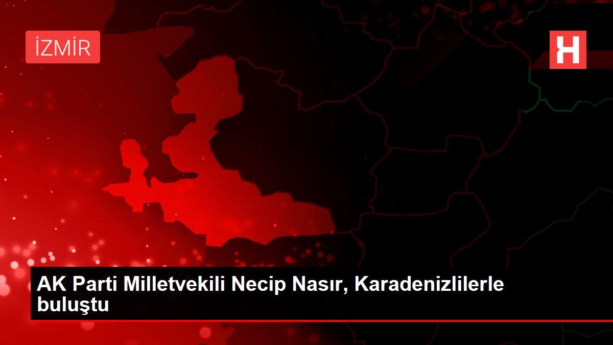 AK Parti Milletvekili Necip Nasır, Karadenizlilerle buluştu