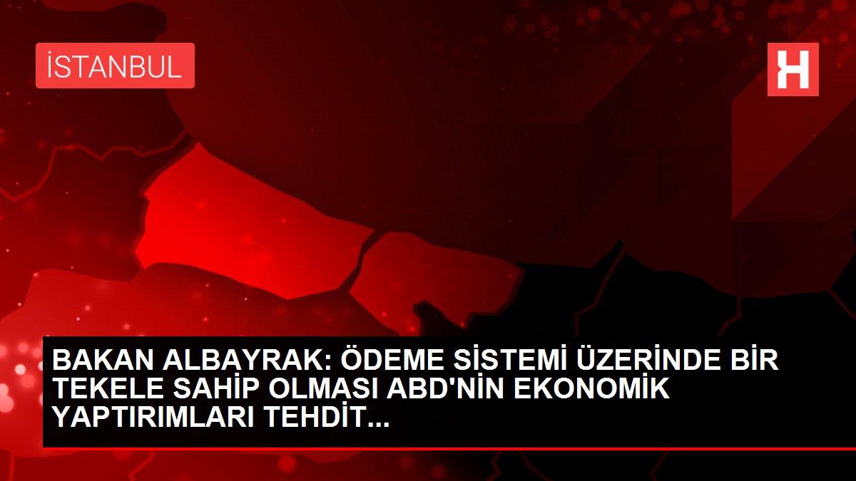 BAKAN ALBAYRAK: ÖDEME SİSTEMİ ÜZERİNDE BİR TEKELE SAHİP OLMASI ABD'NİN EKONOMİK YAPTIRIMLARI TEHDİT...