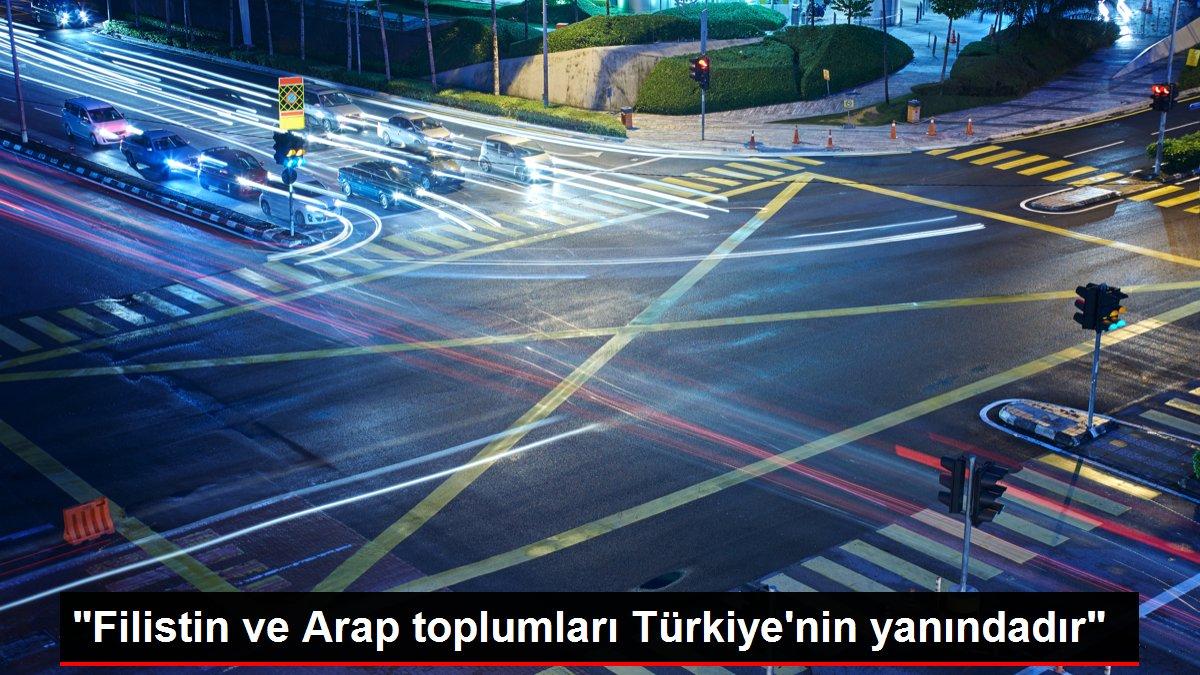 Filistin ve Arap toplumları Türkiye'nin yanındadır