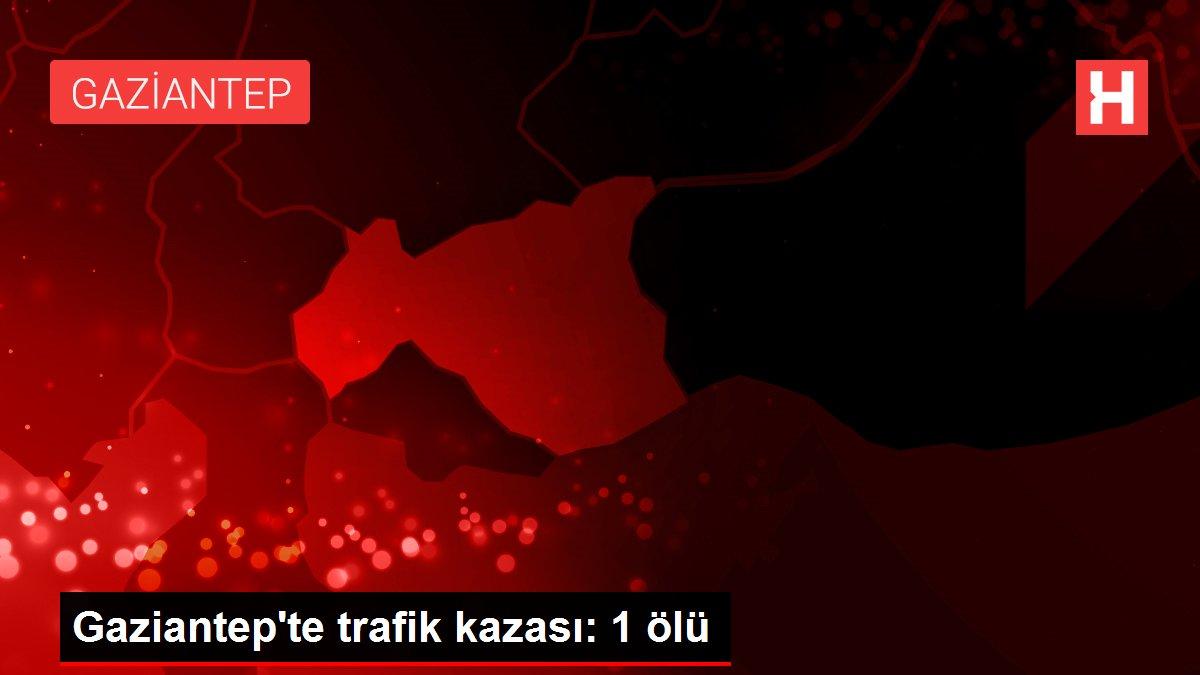 Gaziantep'te trafik kazası: 1 ölü