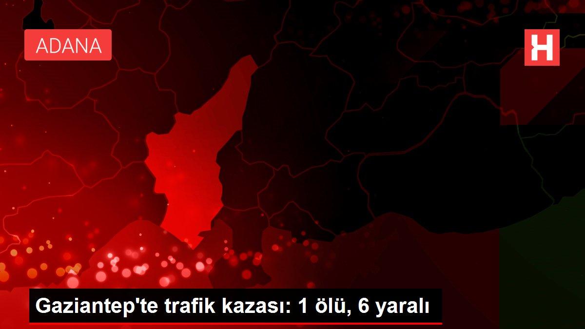 Gaziantep'te trafik kazası: 1 ölü, 6 yaralı