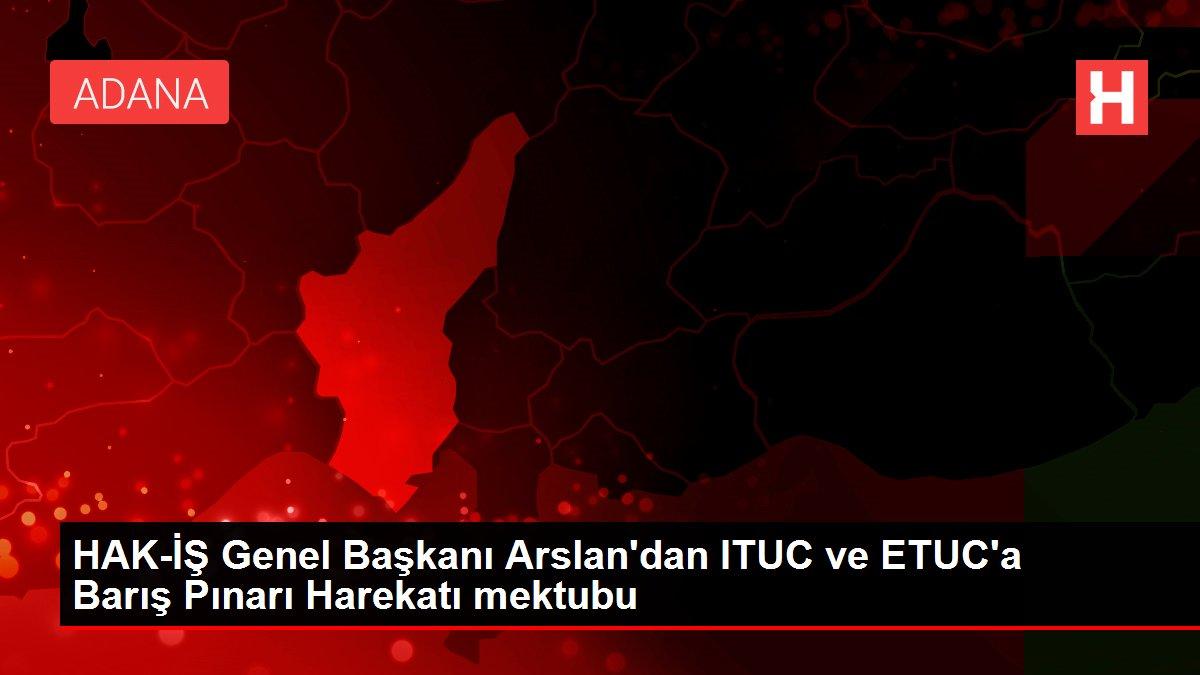 HAK-İŞ Genel Başkanı Arslan'dan ITUC ve ETUC'a Barış Pınarı Harekatı mektubu