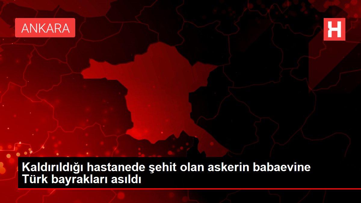 Kaldırıldığı hastanede şehit olan askerin babaevine Türk bayrakları asıldı