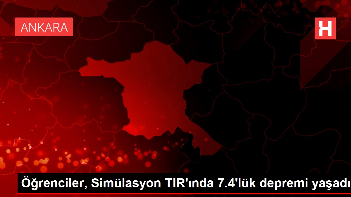 Öğrenciler, Simülasyon TIR'ında 7.4'lük depremi yaşadı