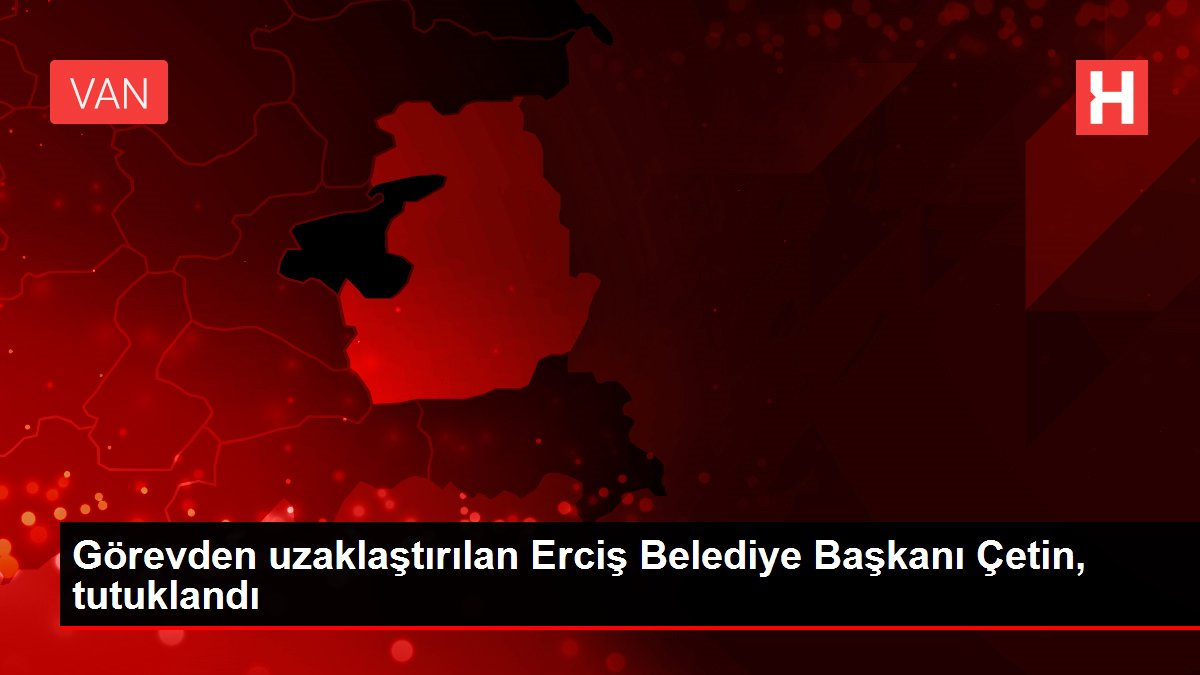 Görevden uzaklaştırılan Erciş Belediye Başkanı Çetin, tutuklandı