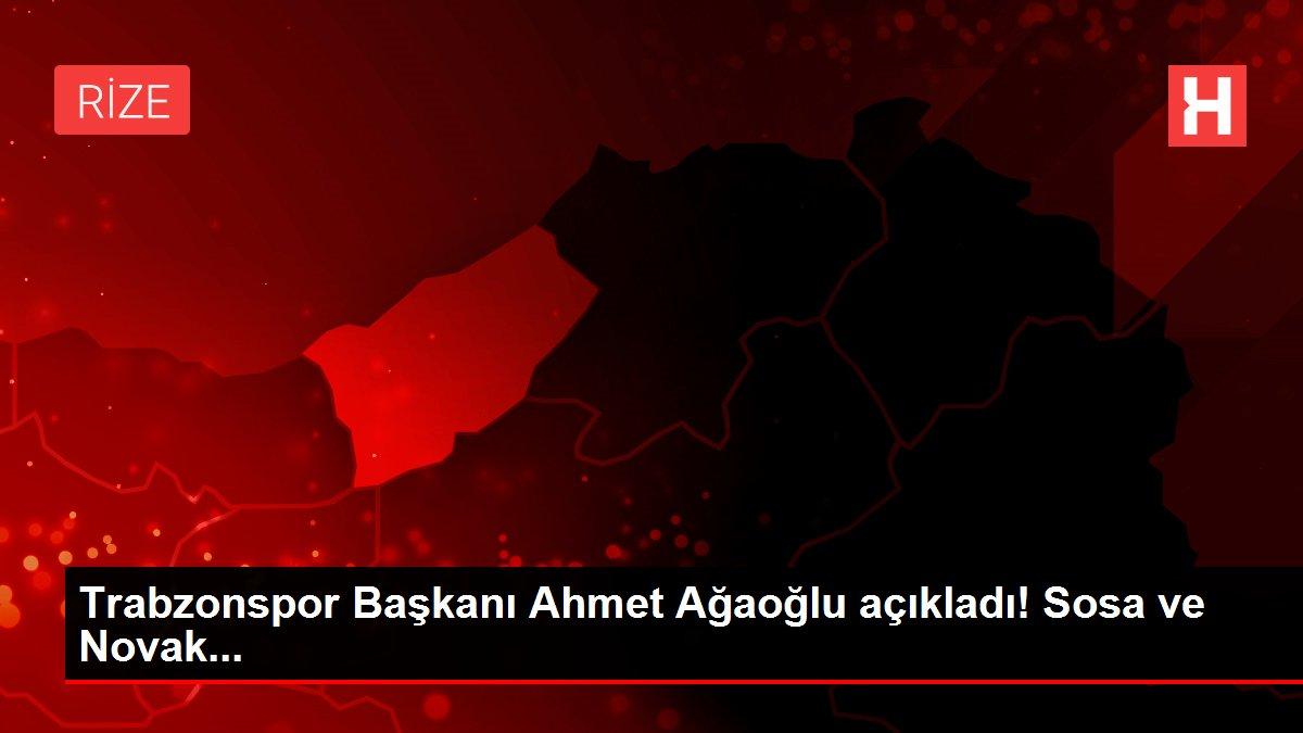 Trabzonspor Başkanı Ahmet Ağaoğlu açıkladı! Sosa ve Novak...