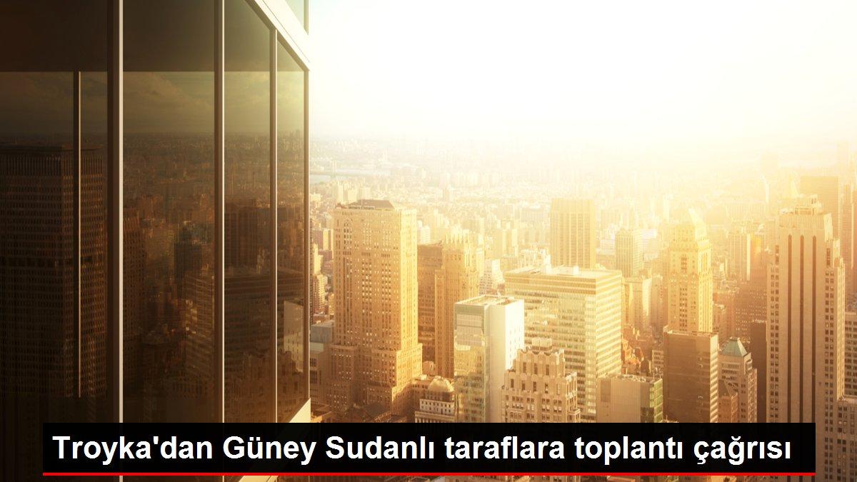 Troyka'dan Güney Sudanlı taraflara toplantı çağrısı