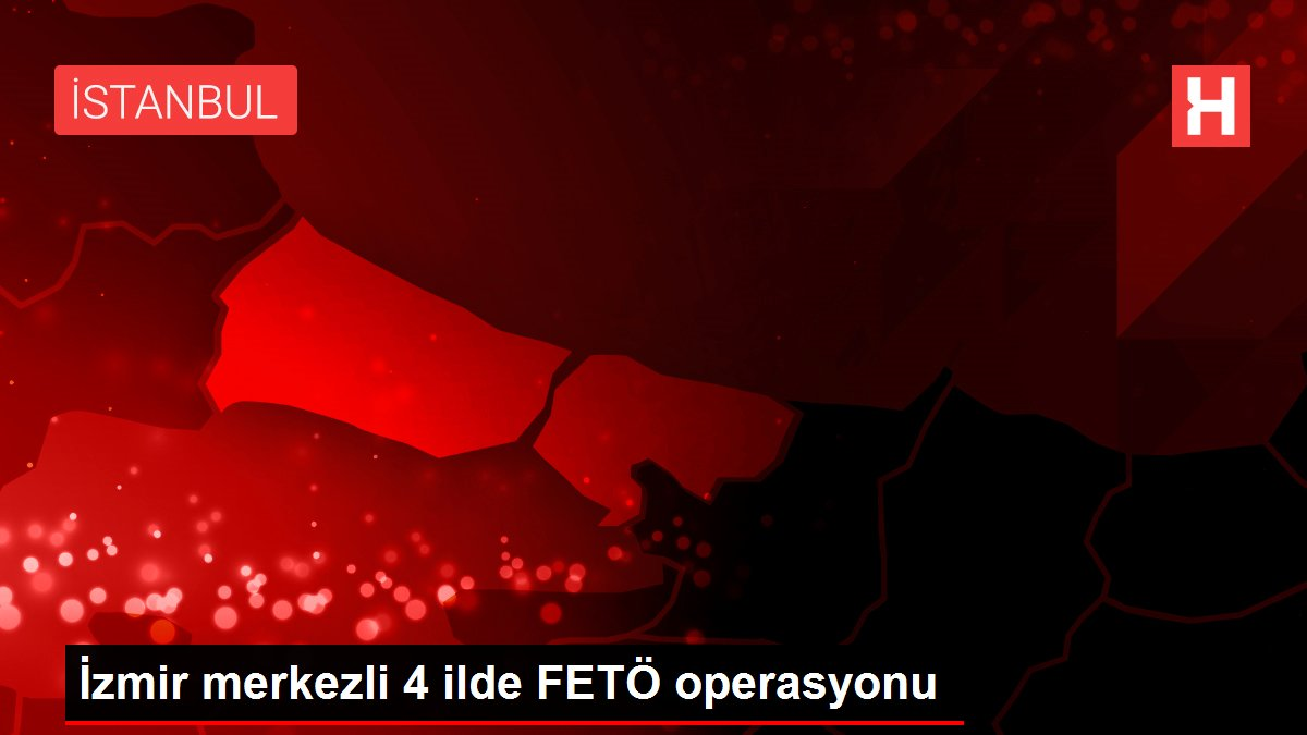 İzmir merkezli 4 ilde FETÖ operasyonu