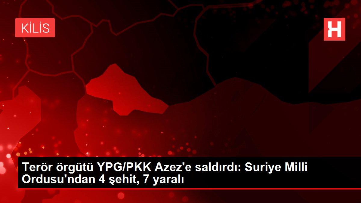 Terör örgütü YPG/PKK Azez'e saldırdı: Suriye Milli Ordusu'ndan 4 şehit, 7 yaralı