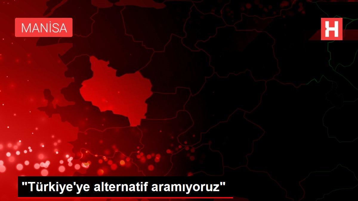 Türkiye'ye alternatif aramıyoruz