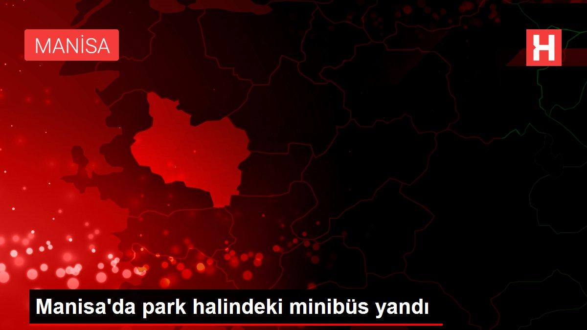 Manisa'da park halindeki minibüs yandı