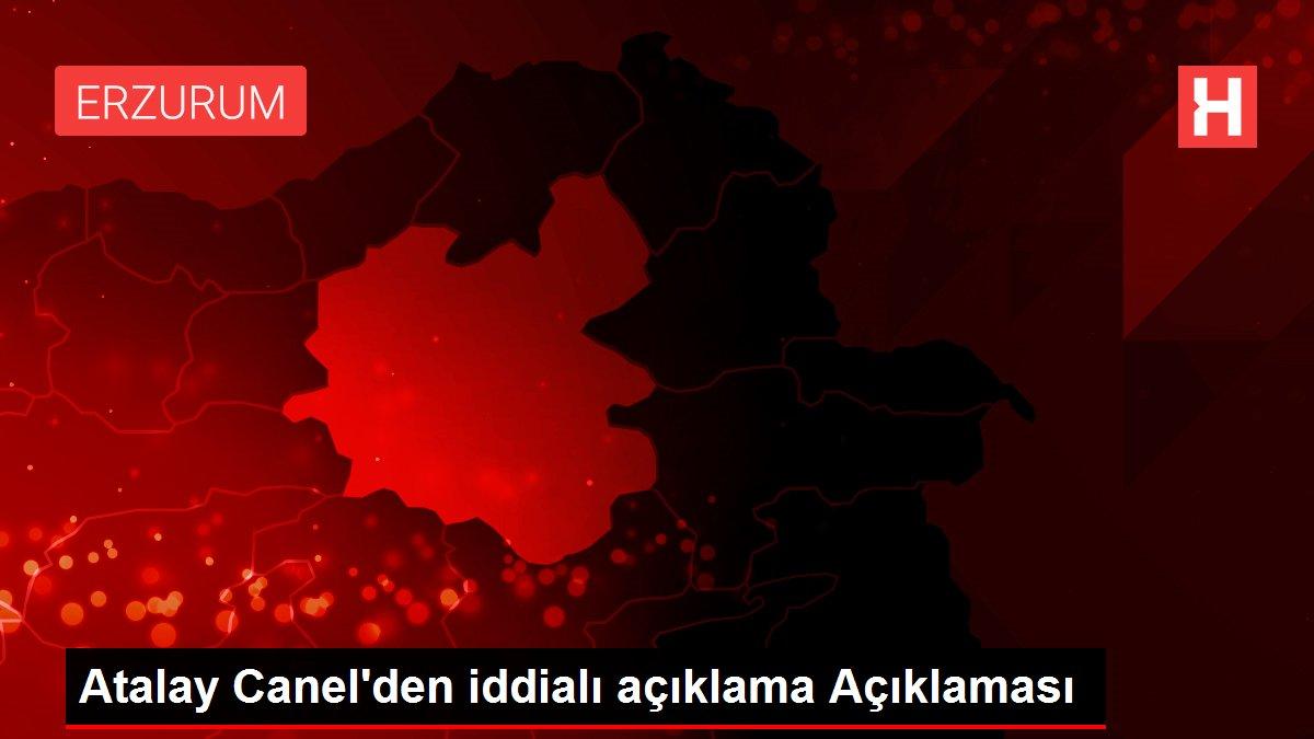 Atalay Canel'den iddialı açıklama Açıklaması