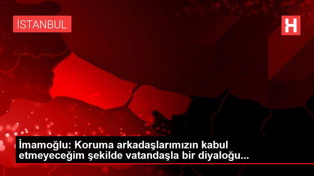 İmamoğlu: Koruma arkadaşlarımızın kabul etmeyeceğim şekilde vatandaşla bir diyaloğu...