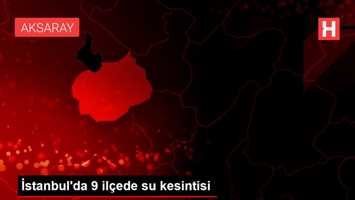 İstanbul'da 9 ilçede su kesintisi