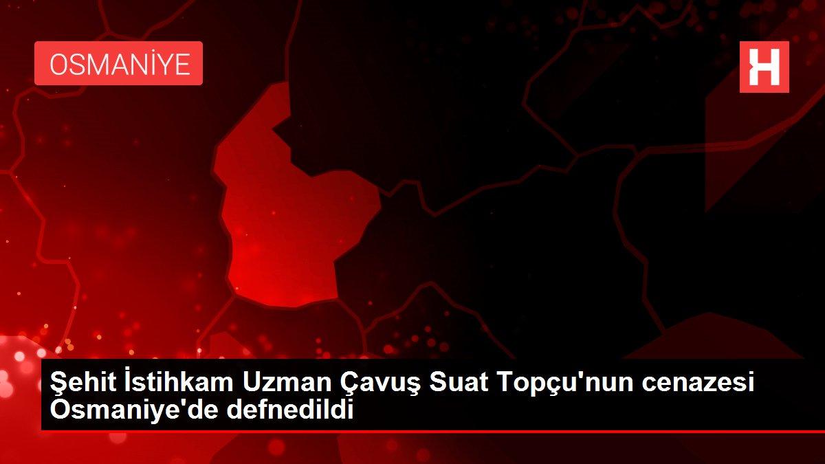 Şehit İstihkam Uzman Çavuş Suat Topçu'nun cenazesi Osmaniye'de defnedildi