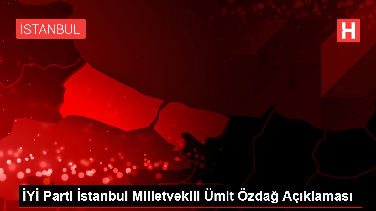 İYİ Parti İstanbul Milletvekili Ümit Özdağ Açıklaması