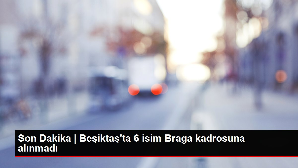 Beşiktaş'ta 6 isim Braga kadrosuna alınmadı