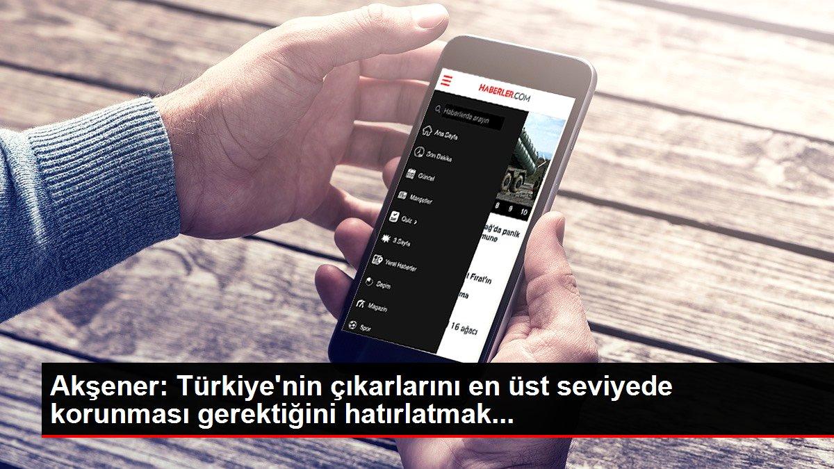Akşener: Türkiye'nin çıkarlarını en üst seviyede korunması gerektiğini hatırlatmak...