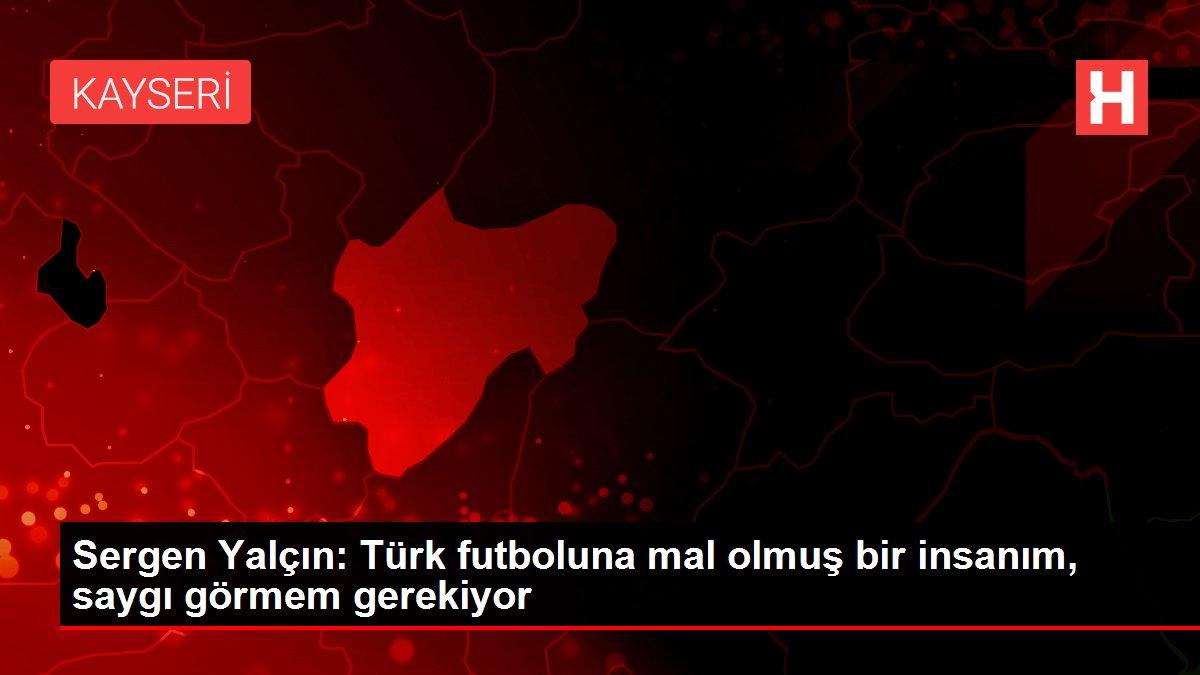 Sergen Yalçın: Türk futboluna mal olmuş bir insanım, saygı görmem gerekiyor