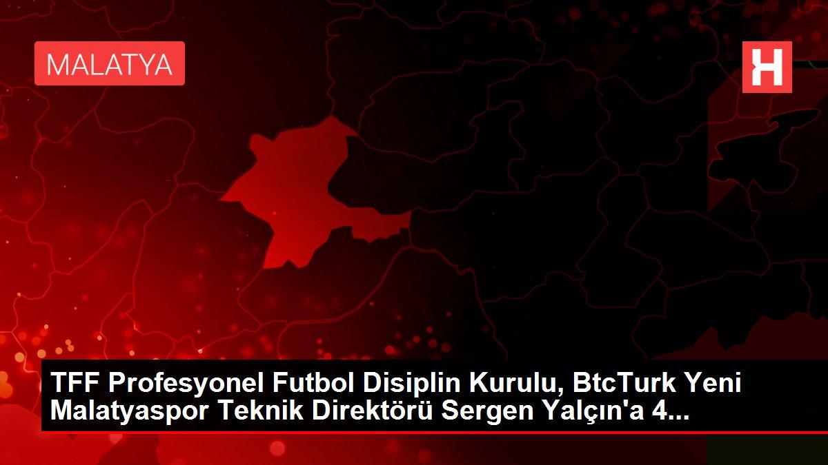 TFF Profesyonel Futbol Disiplin Kurulu, BtcTurk Yeni Malatyaspor Teknik Direktörü Sergen Yalçın'a 4...
