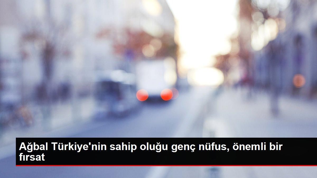 Ağbal Türkiye'nin sahip oluğu genç nüfus, önemli bir fırsat