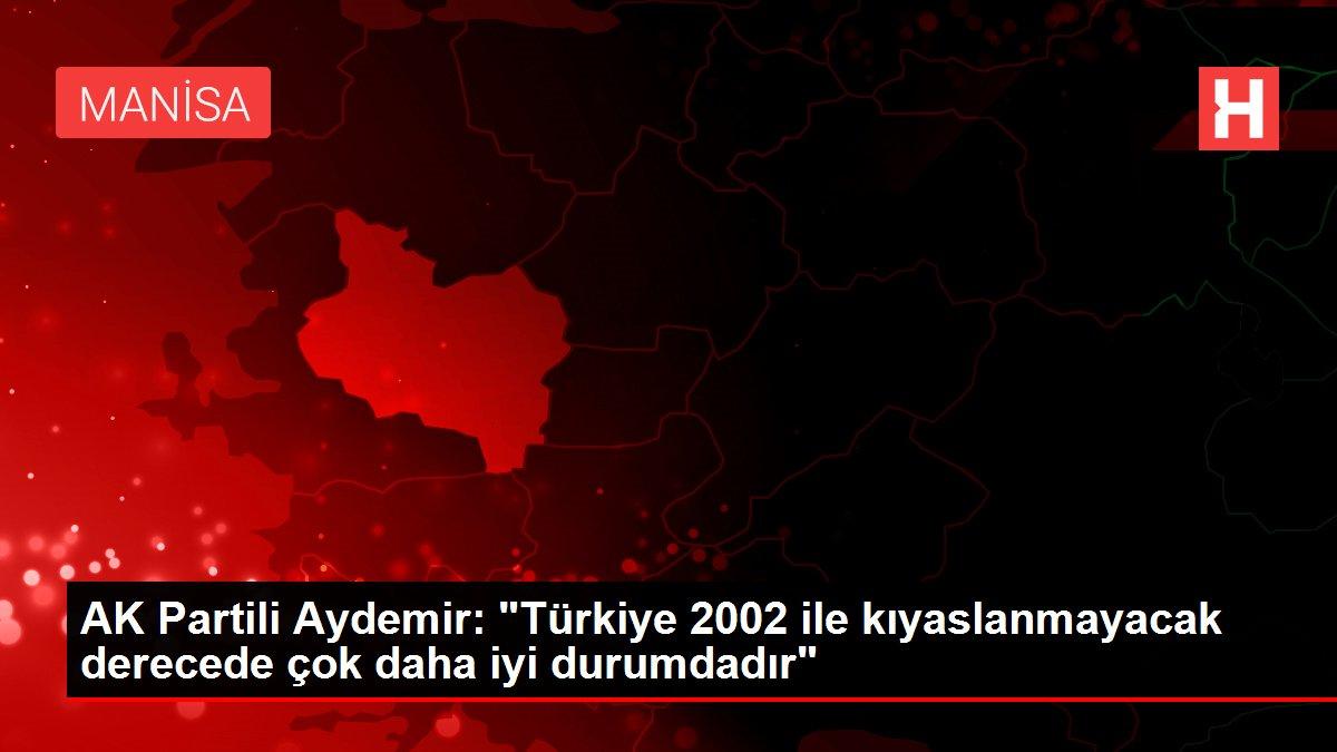 AK Partili Aydemir: Türkiye 2002 ile kıyaslanmayacak derecede çok daha iyi durumdadır