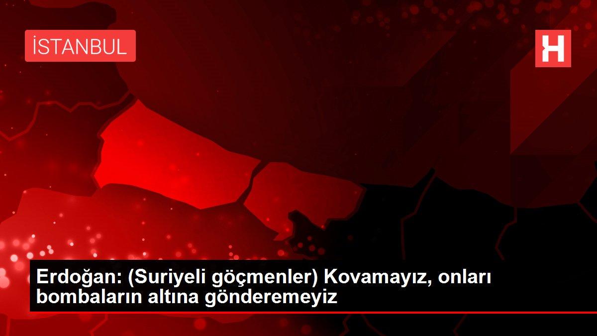 Erdoğan: (Suriyeli göçmenler) Kovamayız, onları bombaların altına gönderemeyiz