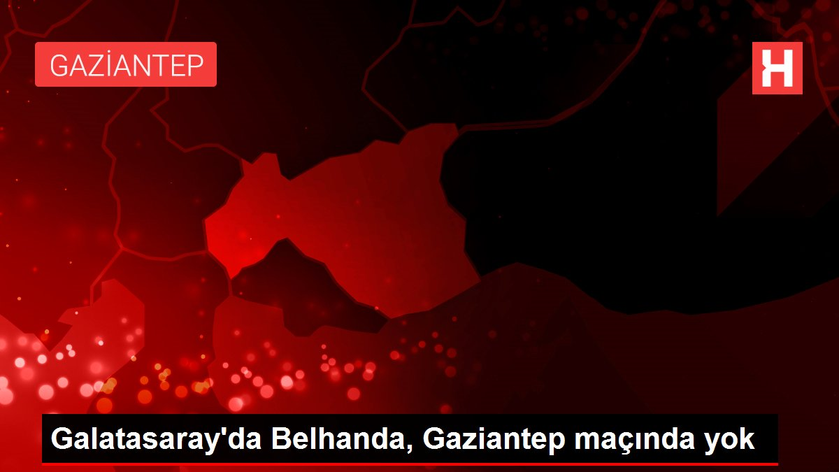Galatasaray'da Belhanda, Gaziantep maçında yok