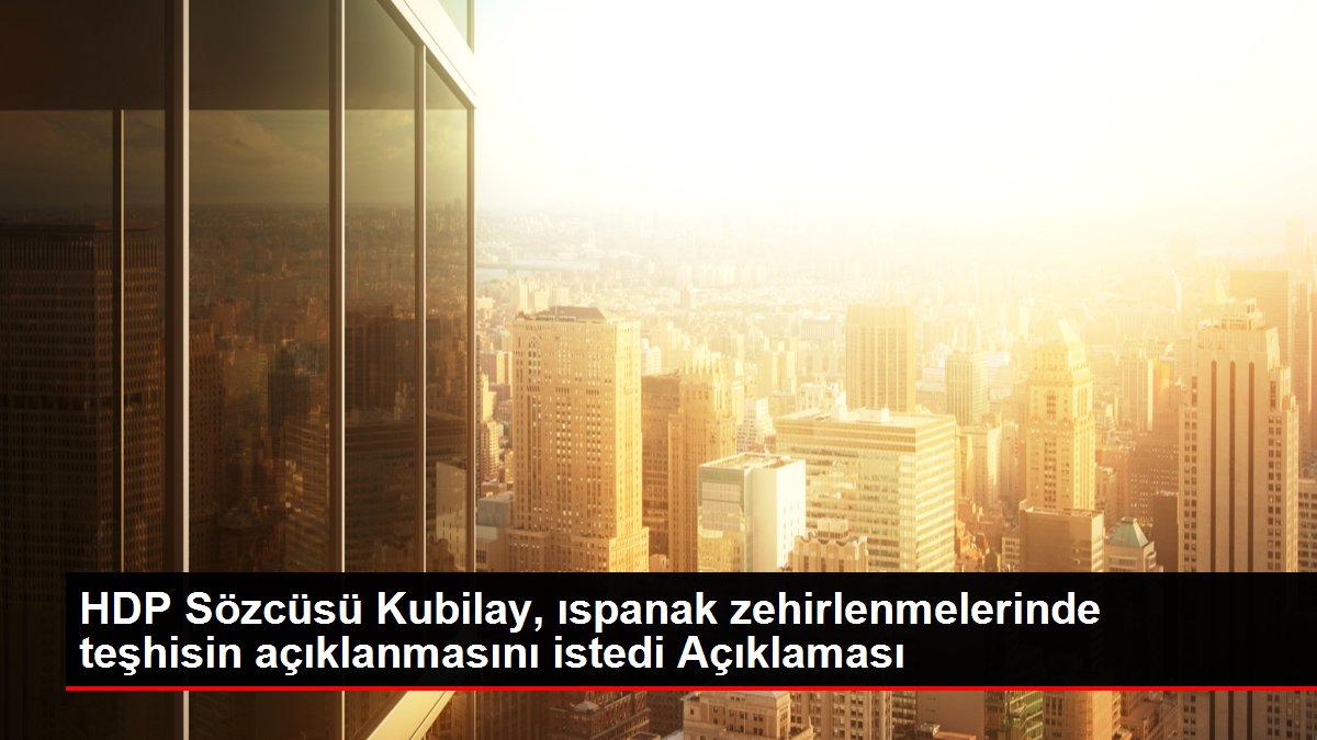 HDP Sözcüsü Kubilay, ıspanak zehirlenmelerinde teşhisin açıklanmasını istedi Açıklaması