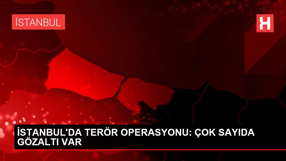 İSTANBUL'DA TERÖR OPERASYONU: ÇOK SAYIDA GÖZALTI VAR