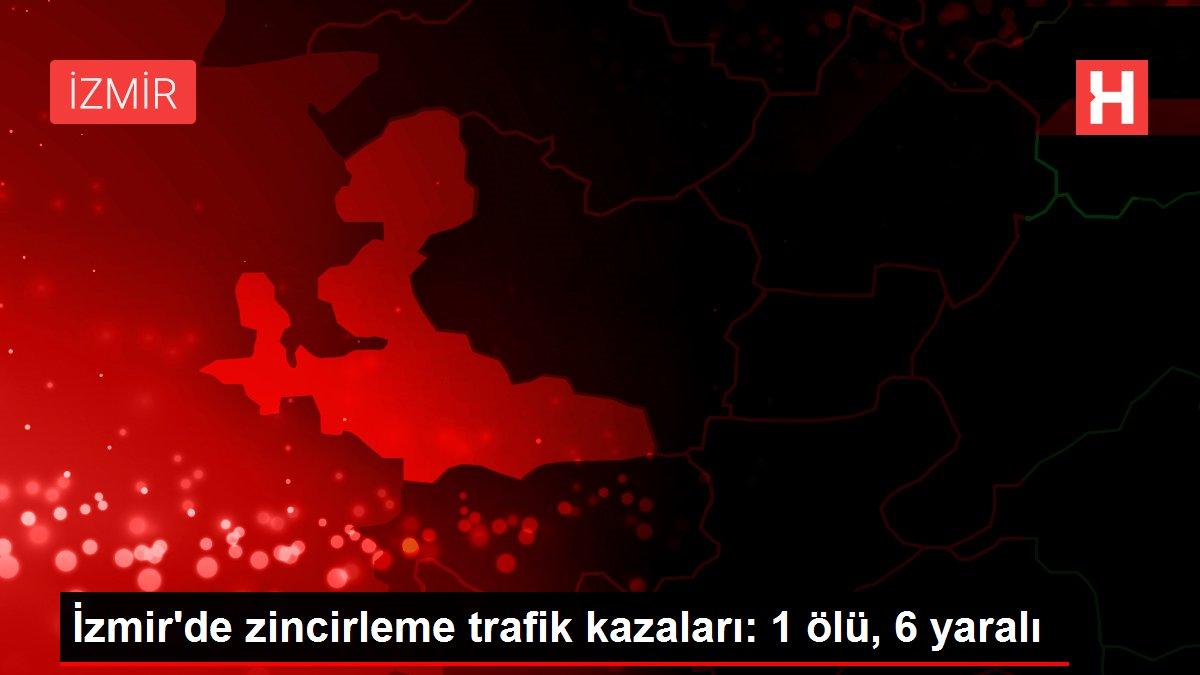 İzmir'de zincirleme trafik kazaları: 1 ölü, 6 yaralı