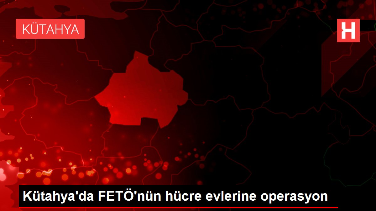Kütahya'da FETÖ'nün hücre evlerine operasyon