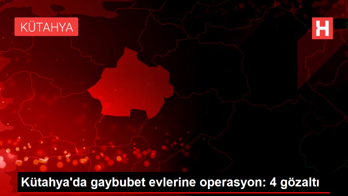 Kütahya'da gaybubet evlerine operasyon: 4 gözaltı