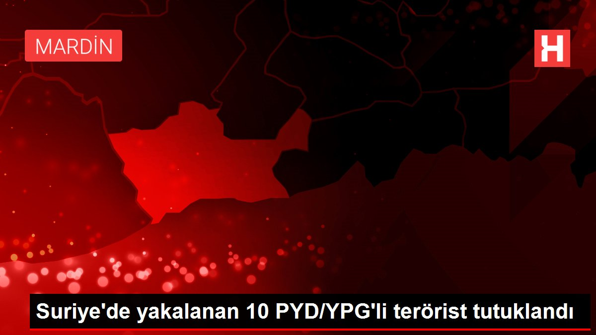 Suriye'de yakalanan 10 PYD/YPG'li terörist tutuklandı
