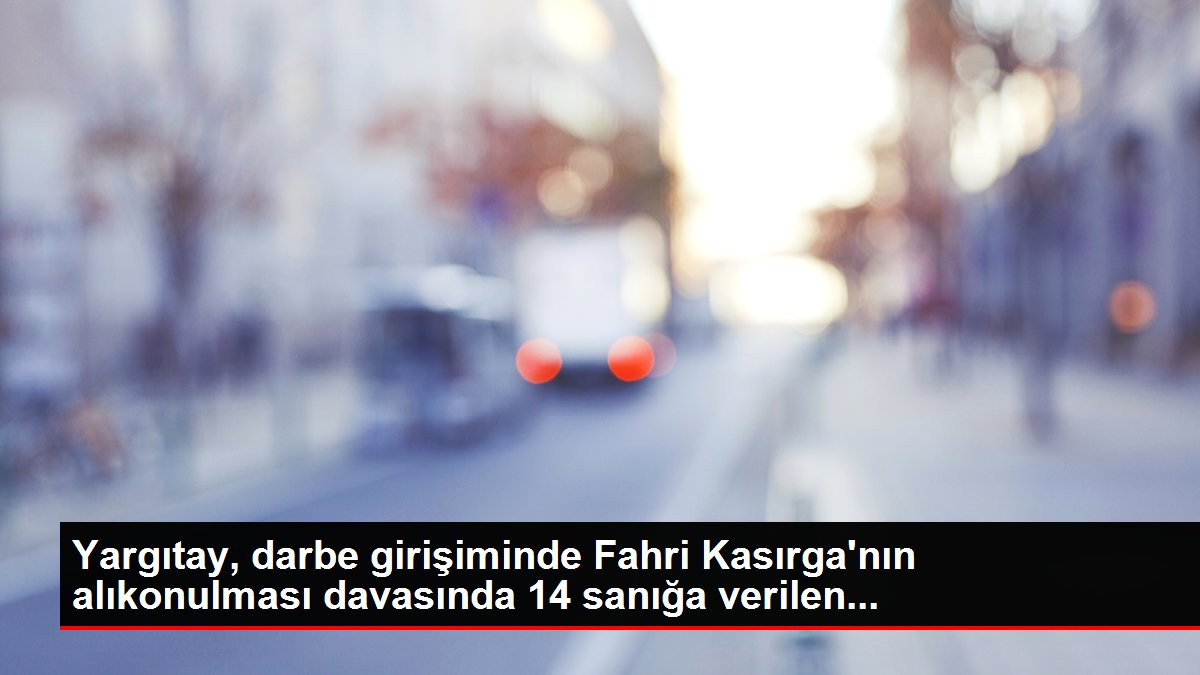 Yargıtay, darbe girişiminde Fahri Kasırga'nın alıkonulması davasında 14 sanığa verilen...