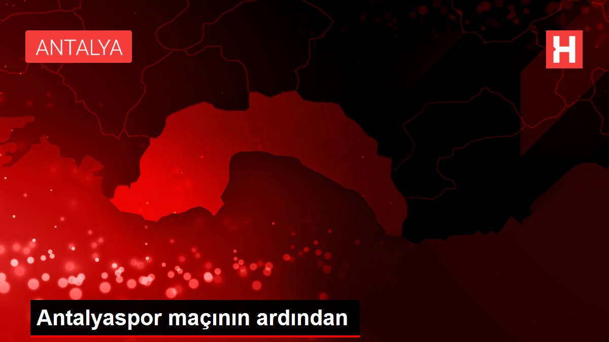 Antalyaspor maçının ardından