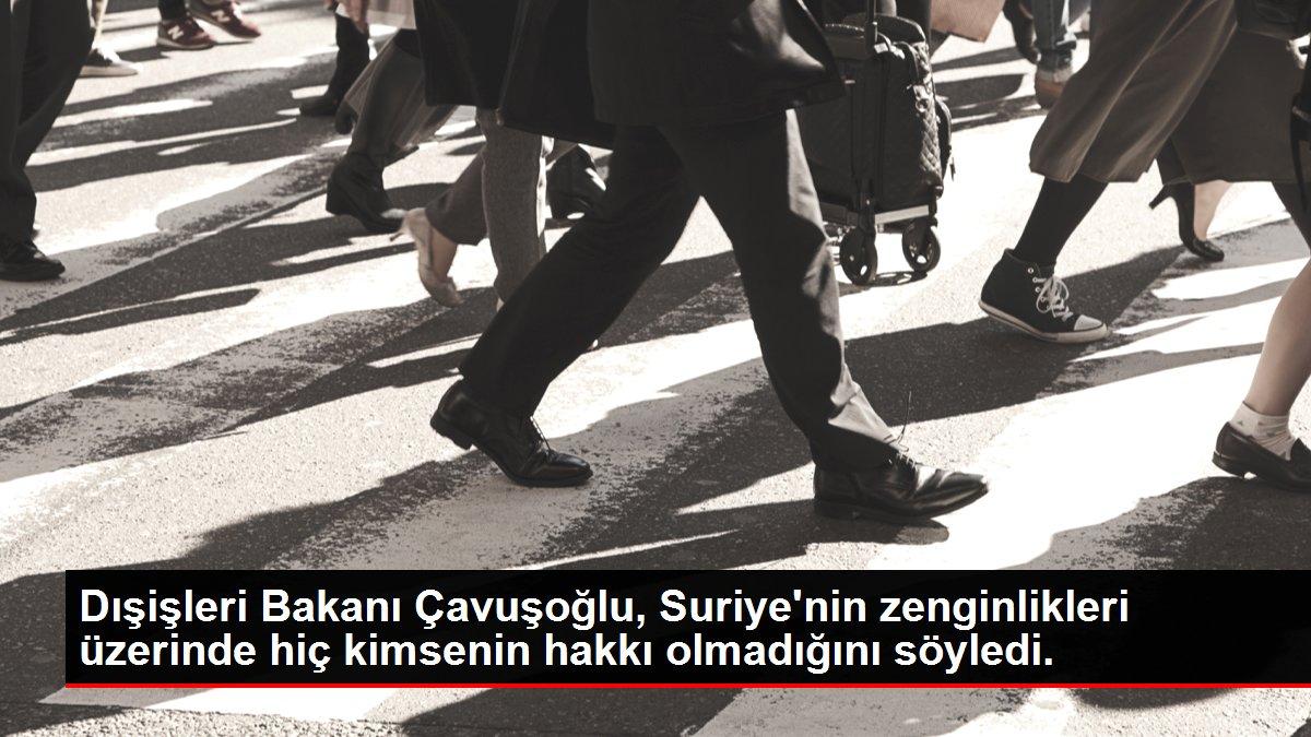 Dışişleri Bakanı Çavuşoğlu, Suriye'nin zenginlikleri üzerinde hiç kimsenin hakkı olmadığını söyledi.