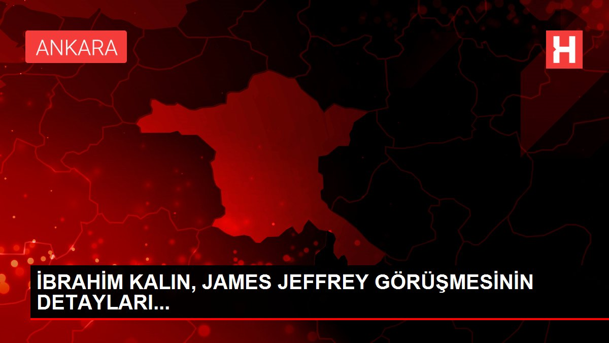 İBRAHİM KALIN, JAMES JEFFREY GÖRÜŞMESİNİN DETAYLARI...
