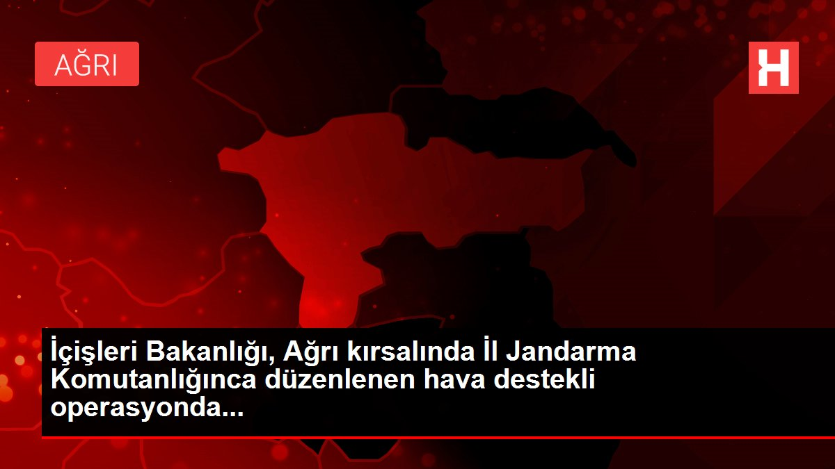 İçişleri Bakanlığı, Ağrı kırsalında İl Jandarma Komutanlığınca düzenlenen hava destekli operasyonda...