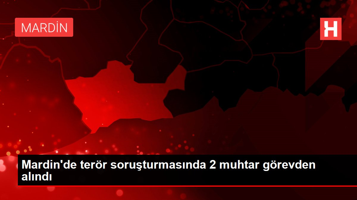 Mardin'de terör soruşturmasında 2 muhtar görevden alındı