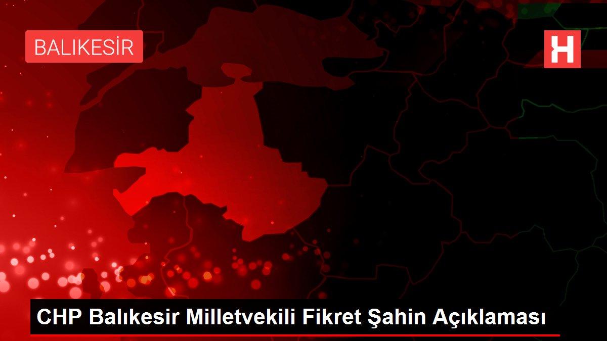 CHP Balıkesir Milletvekili Fikret Şahin Açıklaması