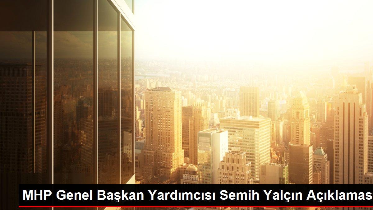 MHP Genel Başkan Yardımcısı Semih Yalçın Açıklaması