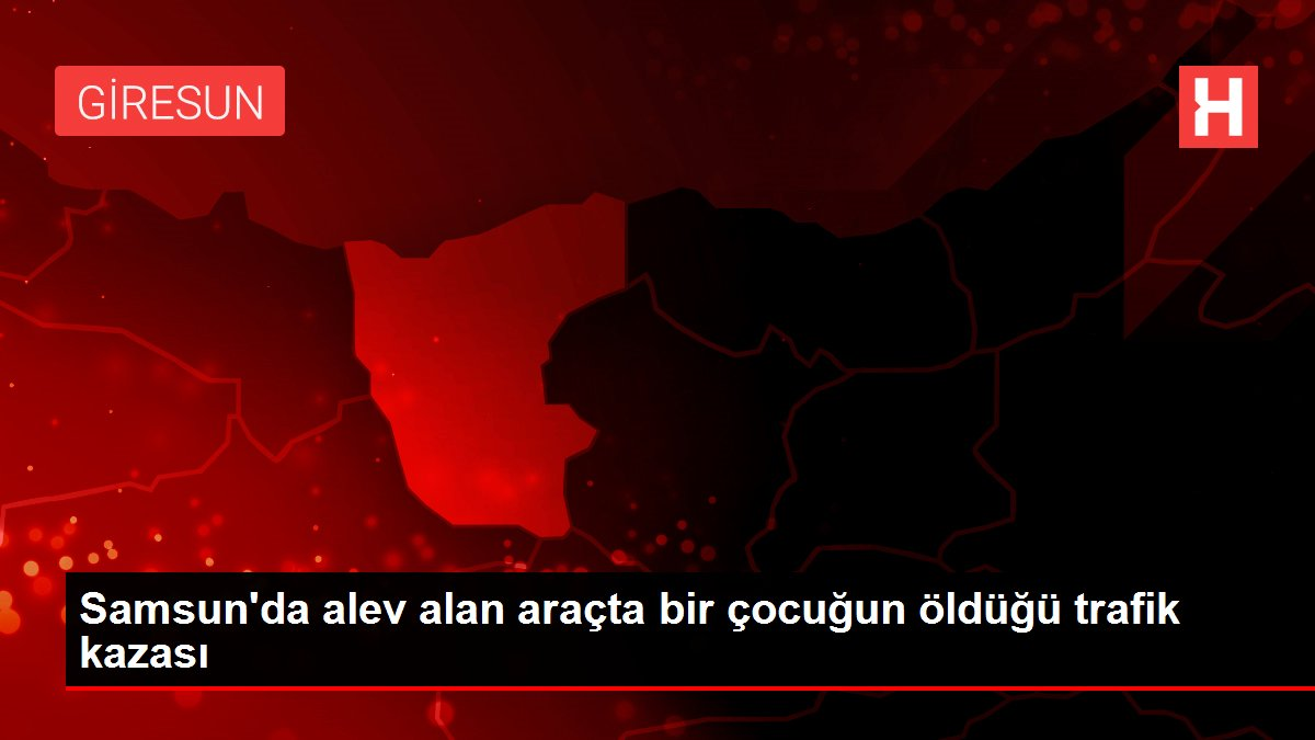 Samsun'da alev alan araçta bir çocuğun öldüğü trafik kazası