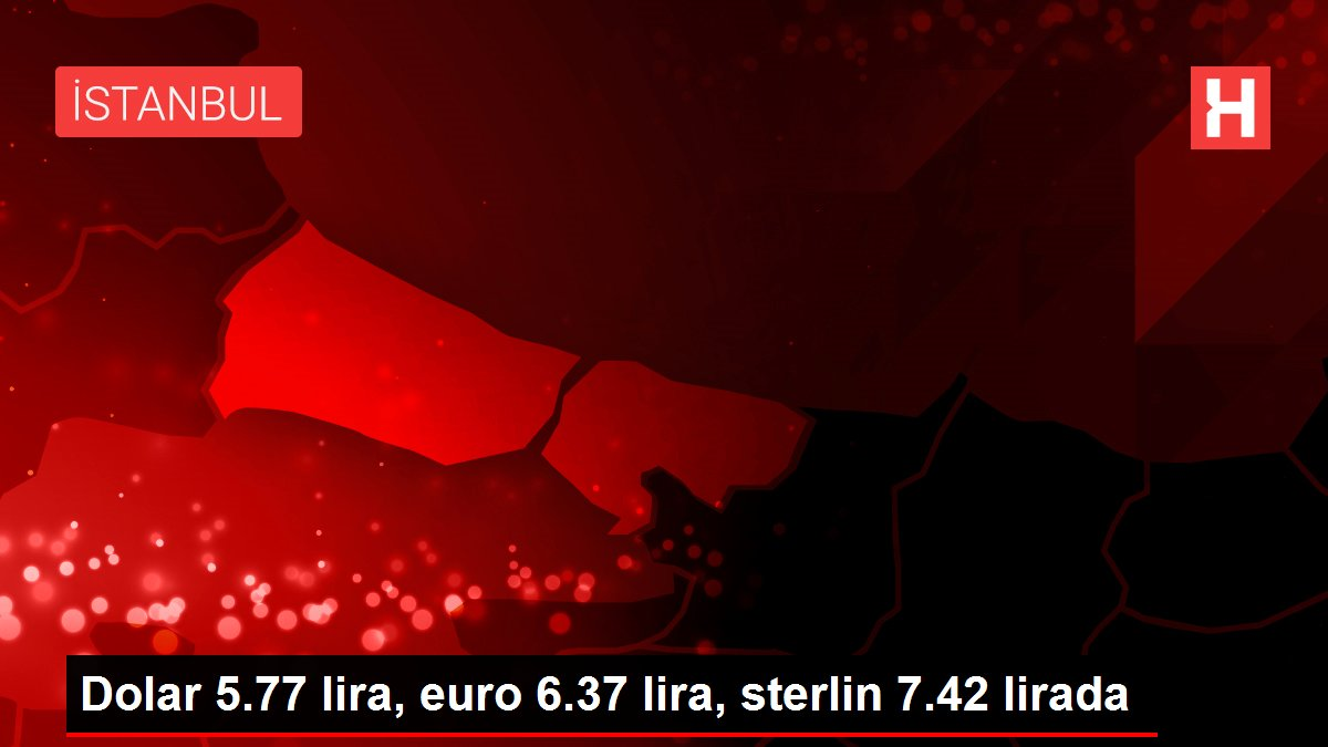 Dolar 5.77 lira, euro 6.37 lira, sterlin 7.42 lirada
