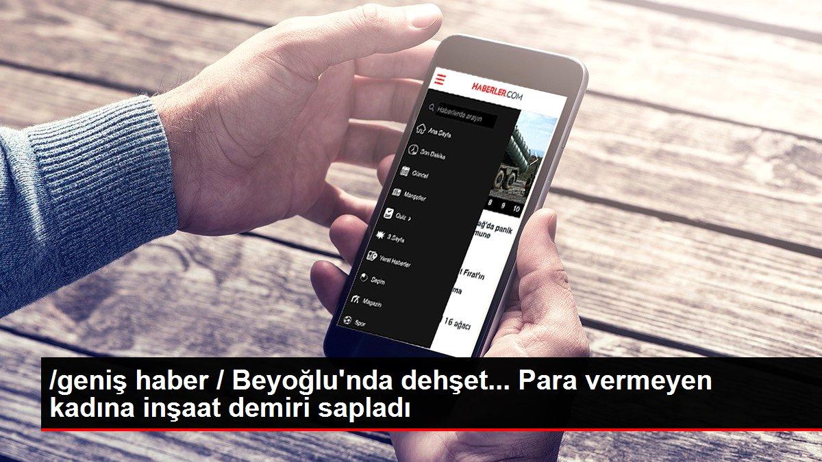 /geniş haber / Beyoğlu'nda dehşet... Para vermeyen kadına inşaat demiri sapladı