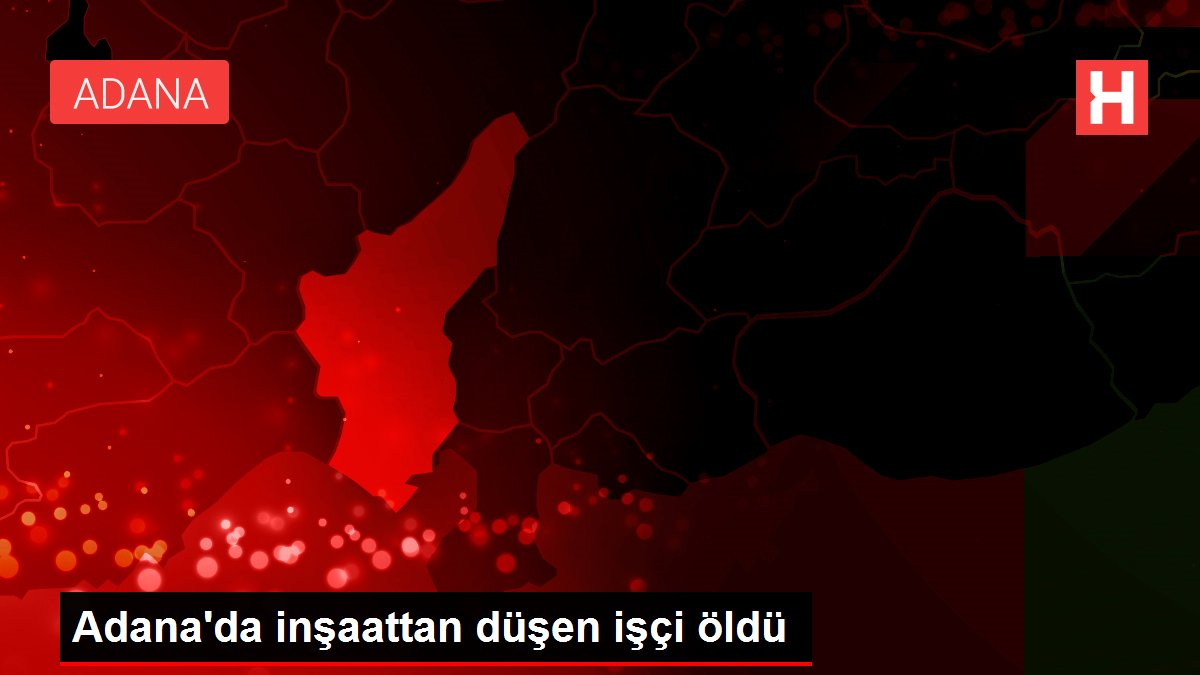 Adana'da inşaattan düşen işçi öldü