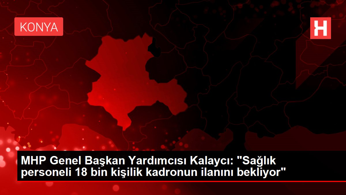 MHP Genel Başkan Yardımcısı Kalaycı: 'Sağlık personeli 18 bin kişilik kadronun ilanını bekliyor'