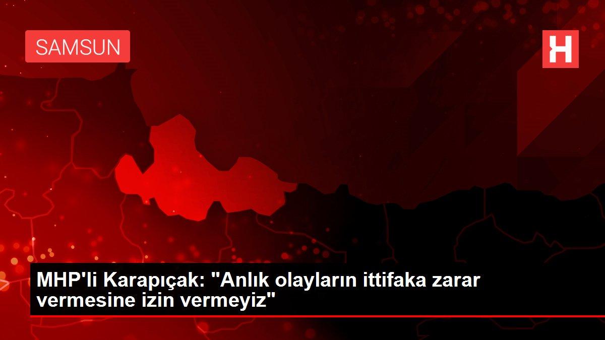 MHP'li Karapıçak: 'Anlık olayların ittifaka zarar vermesine izin vermeyiz'
